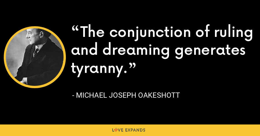 The conjunction of ruling and dreaming generates tyranny. - Michael Joseph Oakeshott
