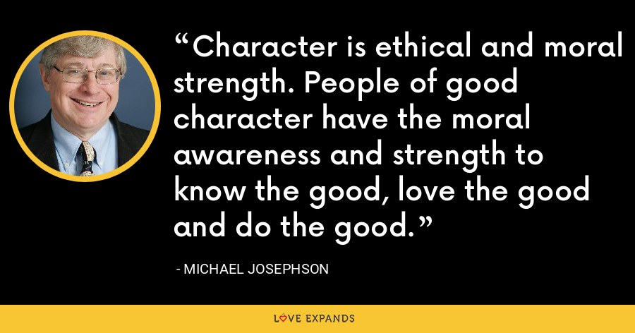 Character is ethical and moral strength. People of good character have the moral awareness and strength to know the good, love the good and do the good. - Michael Josephson