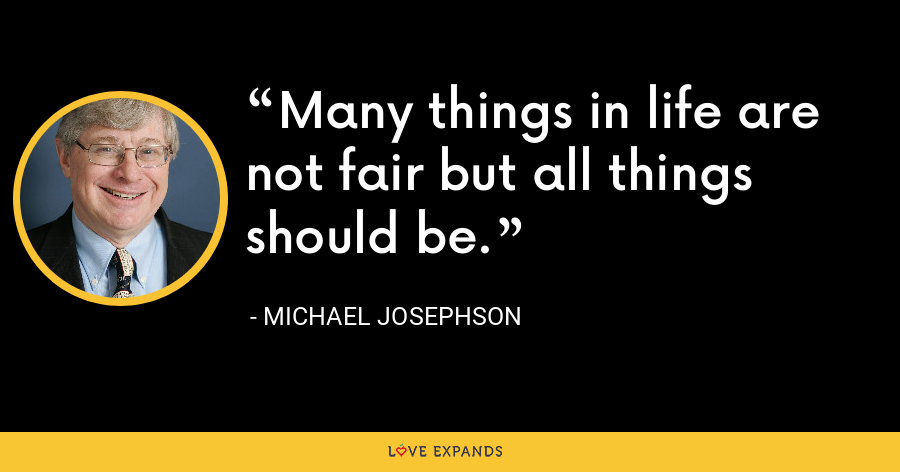 Many things in life are not fair but all things should be. - Michael Josephson