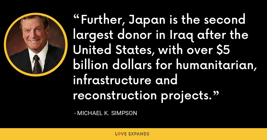 Further, Japan is the second largest donor in Iraq after the United States, with over $5 billion dollars for humanitarian, infrastructure and reconstruction projects. - Michael K. Simpson