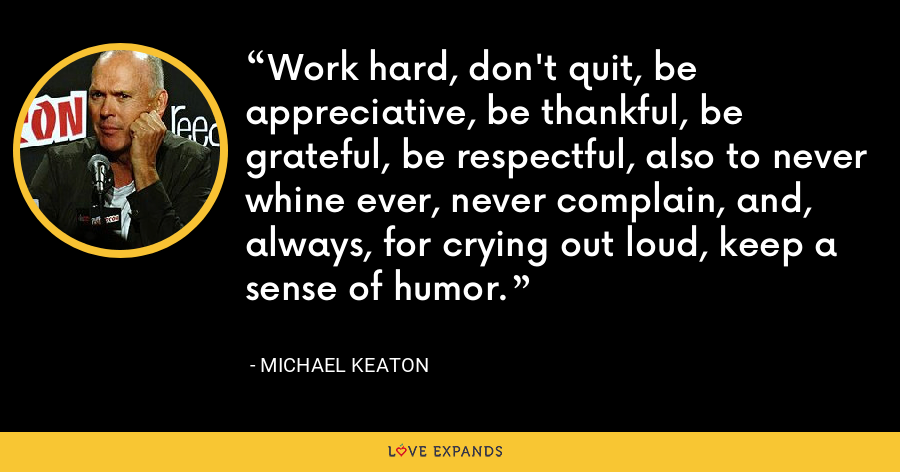 Work hard, don't quit, be appreciative, be thankful, be grateful, be respectful, also to never whine ever, never complain, and, always, for crying out loud, keep a sense of humor. - Michael Keaton