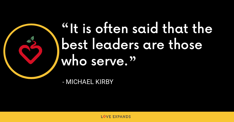 It is often said that the best leaders are those who serve. - Michael Kirby