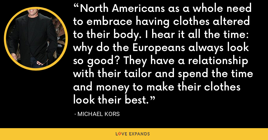 North Americans as a whole need to embrace having clothes altered to their body. I hear it all the time: why do the Europeans always look so good? They have a relationship with their tailor and spend the time and money to make their clothes look their best. - Michael Kors