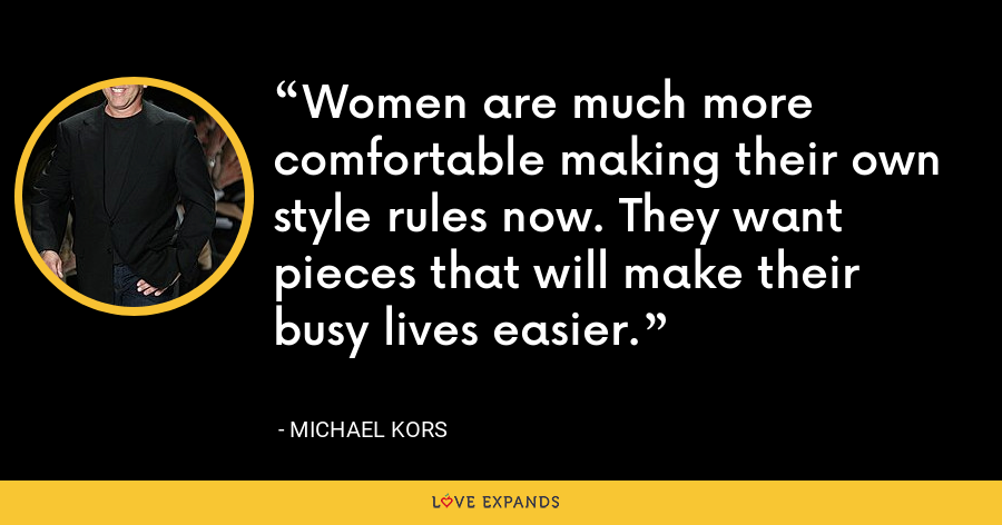 Women are much more comfortable making their own style rules now. They want pieces that will make their busy lives easier. - Michael Kors