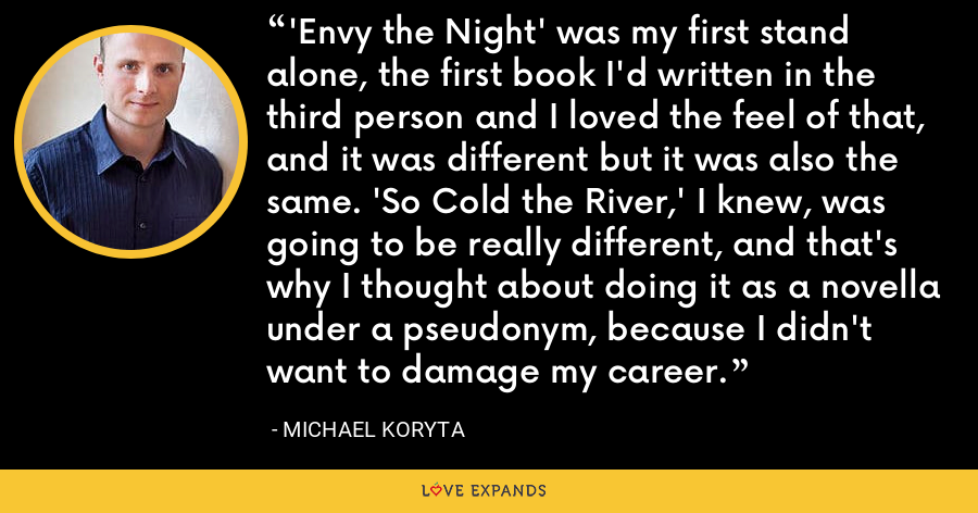 'Envy the Night' was my first stand alone, the first book I'd written in the third person and I loved the feel of that, and it was different but it was also the same. 'So Cold the River,' I knew, was going to be really different, and that's why I thought about doing it as a novella under a pseudonym, because I didn't want to damage my career. - Michael Koryta