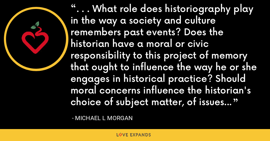 . . . What role does historiography play in the way a society and culture remembers past events? Does the historian have a moral or civic responsibility to this project of memory that ought to influence the way he or she engages in historical practice? Should moral concerns influence the historian's choice of subject matter, of issues to discuss, of evidence to use? - Michael L Morgan
