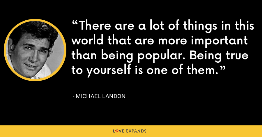 There are a lot of things in this world that are more important than being popular. Being true to yourself is one of them. - Michael Landon