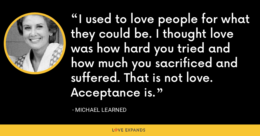 I used to love people for what they could be. I thought love was how hard you tried and how much you sacrificed and suffered. That is not love. Acceptance is. - Michael Learned