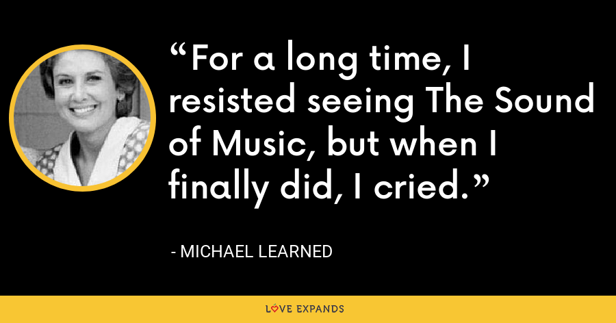 For a long time, I resisted seeing The Sound of Music, but when I finally did, I cried. - Michael Learned