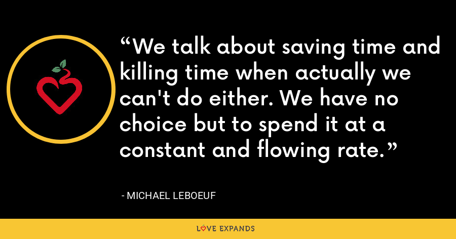 We talk about saving time and killing time when actually we can't do either. We have no choice but to spend it at a constant and flowing rate. - Michael LeBoeuf
