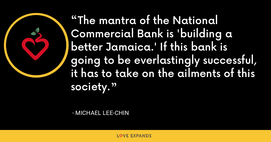 The mantra of the National Commercial Bank is 'building a better Jamaica.' If this bank is going to be everlastingly successful, it has to take on the ailments of this society. - Michael Lee-Chin