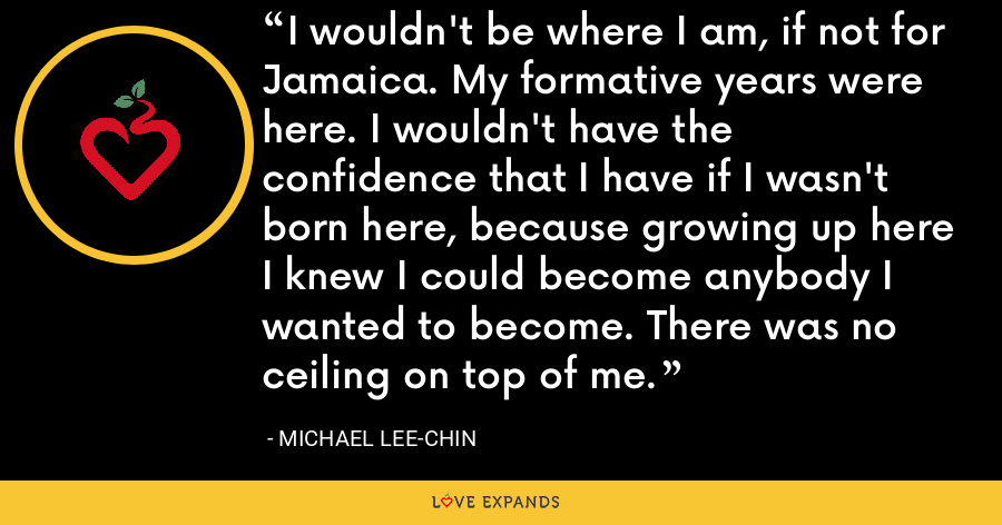 I wouldn't be where I am, if not for Jamaica. My formative years were here. I wouldn't have the confidence that I have if I wasn't born here, because growing up here I knew I could become anybody I wanted to become. There was no ceiling on top of me. - Michael Lee-Chin