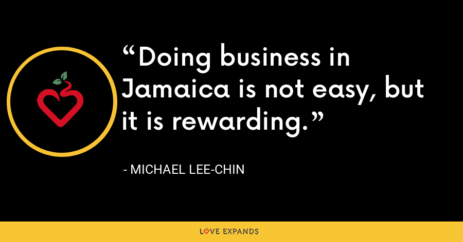 Doing business in Jamaica is not easy, but it is rewarding. - Michael Lee-Chin