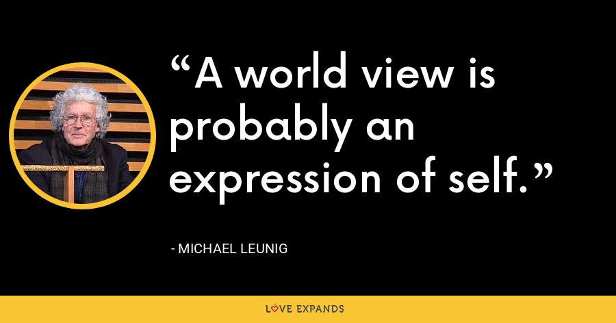 A world view is probably an expression of self. - Michael Leunig