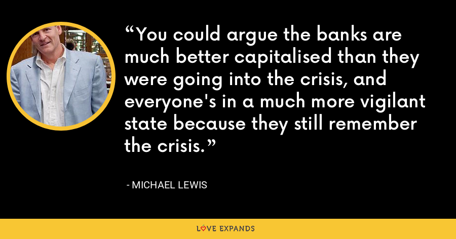 You could argue the banks are much better capitalised than they were going into the crisis, and everyone's in a much more vigilant state because they still remember the crisis. - Michael Lewis