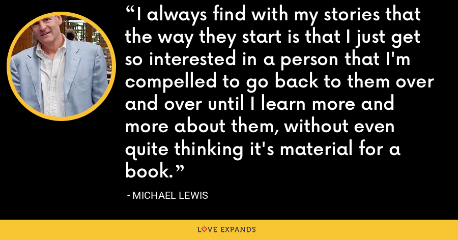 I always find with my stories that the way they start is that I just get so interested in a person that I'm compelled to go back to them over and over until I learn more and more about them, without even quite thinking it's material for a book. - Michael Lewis