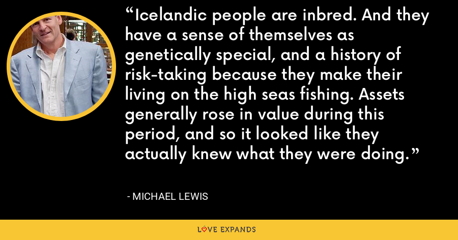 Icelandic people are inbred. And they have a sense of themselves as genetically special, and a history of risk-taking because they make their living on the high seas fishing. Assets generally rose in value during this period, and so it looked like they actually knew what they were doing. - Michael Lewis