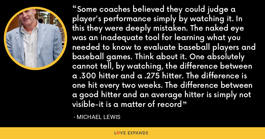 Some coaches believed they could judge a player's performance simply by watching it. In this they were deeply mistaken. The naked eye was an inadequate tool for learning what you needed to know to evaluate baseball players and baseball games. Think about it. One absolutely cannot tell, by watching, the difference between a .300 hitter and a .275 hitter. The difference is one hit every two weeks. The difference between a good hitter and an average hitter is simply not visible-it is a matter of record - Michael Lewis