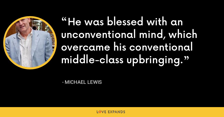 He was blessed with an unconventional mind, which overcame his conventional middle-class upbringing. - Michael Lewis