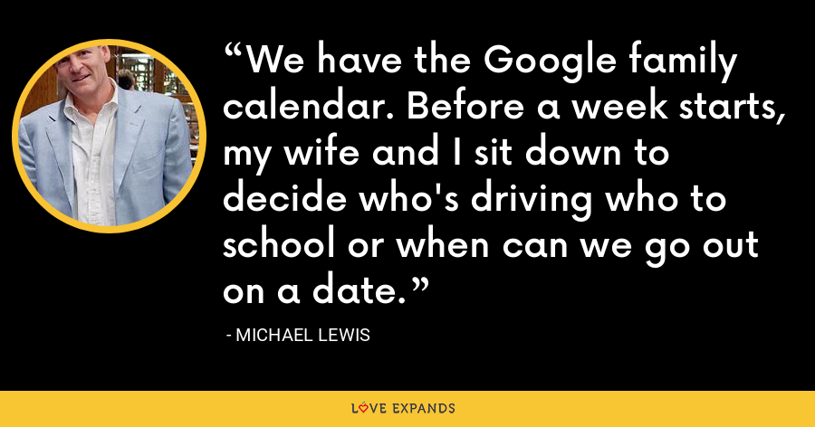 We have the Google family calendar. Before a week starts, my wife and I sit down to decide who's driving who to school or when can we go out on a date. - Michael Lewis
