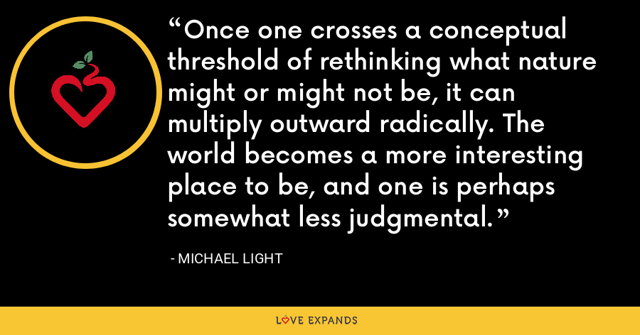 Once one crosses a conceptual threshold of rethinking what nature might or might not be, it can multiply outward radically. The world becomes a more interesting place to be, and one is perhaps somewhat less judgmental. - Michael Light