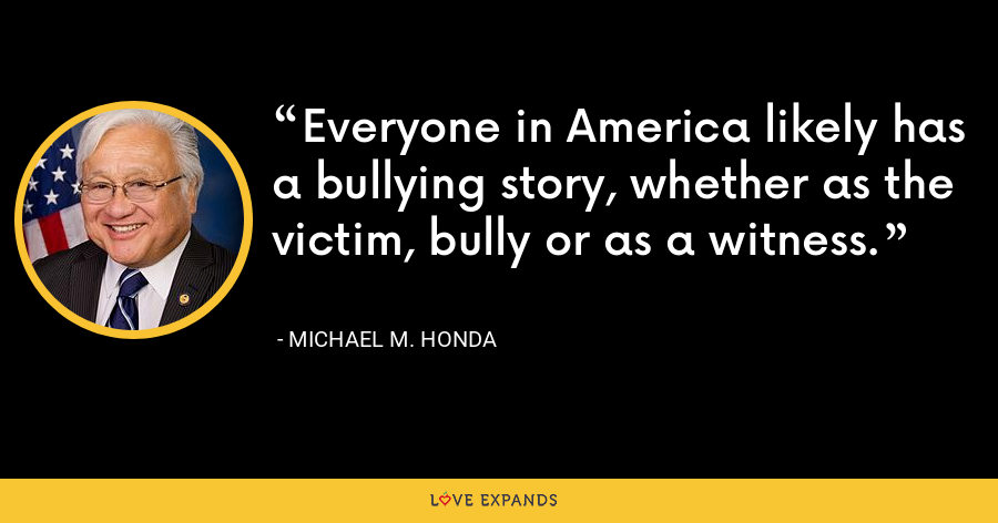 Everyone in America likely has a bullying story, whether as the victim, bully or as a witness. - Michael M. Honda