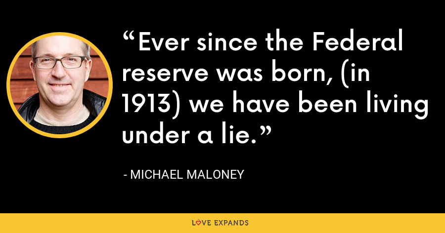 Ever since the Federal reserve was born, (in 1913) we have been living under a lie. - Michael Maloney