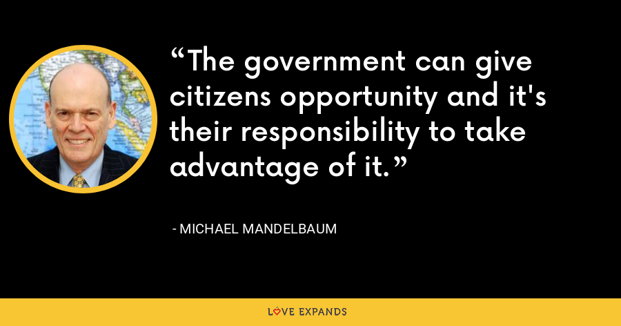 The government can give citizens opportunity and it's their responsibility to take advantage of it. - Michael Mandelbaum