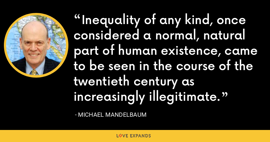 Inequality of any kind, once considered a normal, natural part of human existence, came to be seen in the course of the twentieth century as increasingly illegitimate. - Michael Mandelbaum