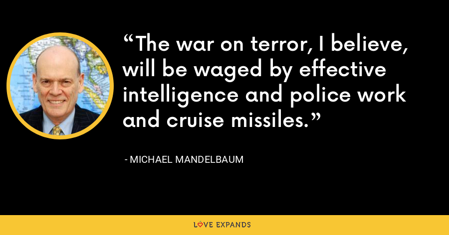 The war on terror, I believe, will be waged by effective intelligence and police work and cruise missiles. - Michael Mandelbaum