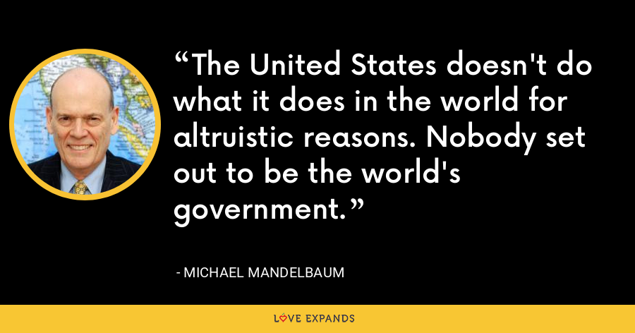 The United States doesn't do what it does in the world for altruistic reasons. Nobody set out to be the world's government. - Michael Mandelbaum