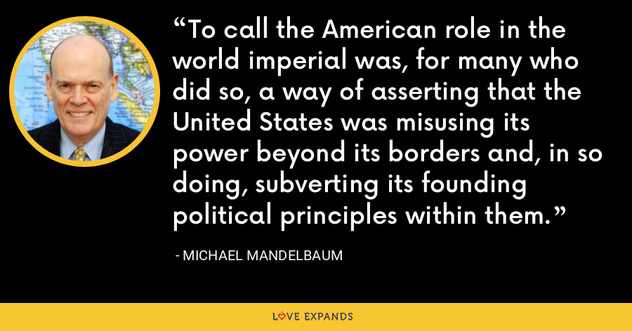 To call the American role in the world imperial was, for many who did so, a way of asserting that the United States was misusing its power beyond its borders and, in so doing, subverting its founding political principles within them. - Michael Mandelbaum