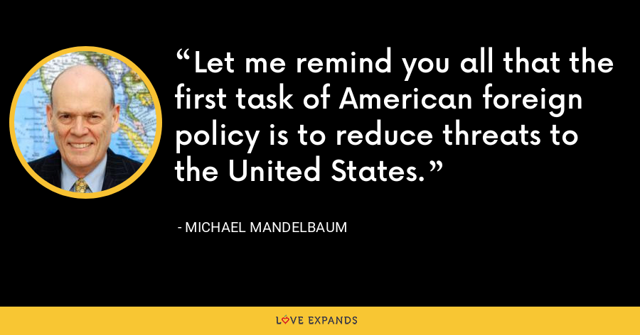 Let me remind you all that the first task of American foreign policy is to reduce threats to the United States. - Michael Mandelbaum