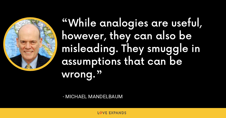 While analogies are useful, however, they can also be misleading. They smuggle in assumptions that can be wrong. - Michael Mandelbaum