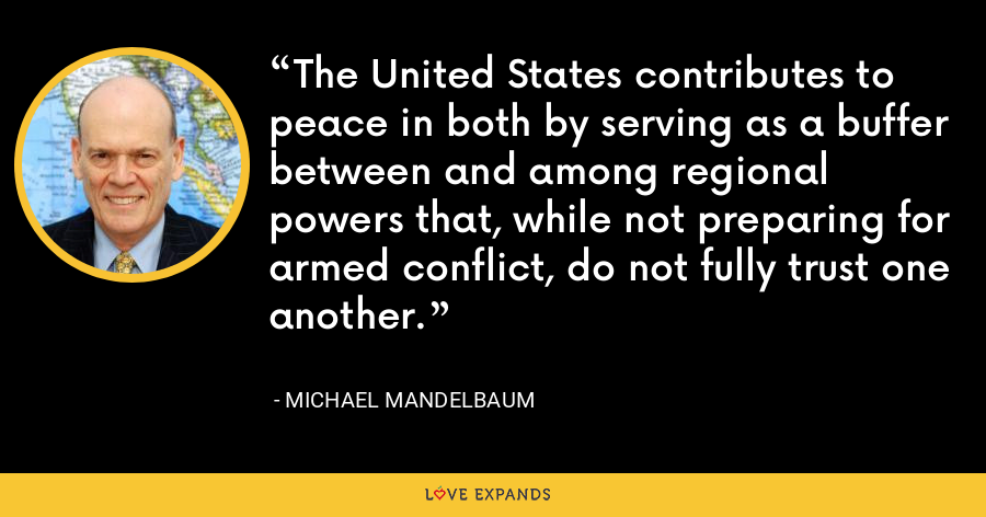 The United States contributes to peace in both by serving as a buffer between and among regional powers that, while not preparing for armed conflict, do not fully trust one another. - Michael Mandelbaum