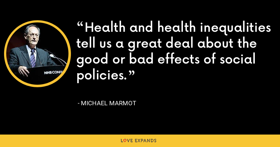 Health and health inequalities tell us a great deal about the good or bad effects of social policies. - Michael Marmot