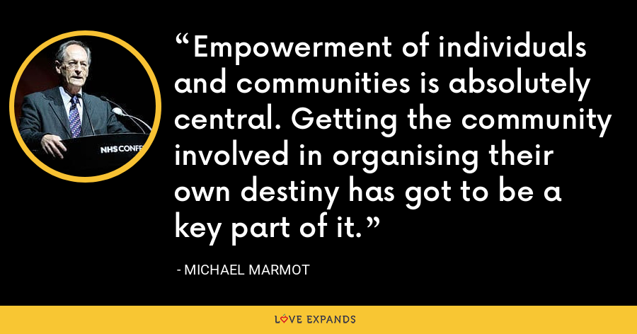 Empowerment of individuals and communities is absolutely central. Getting the community involved in organising their own destiny has got to be a key part of it. - Michael Marmot