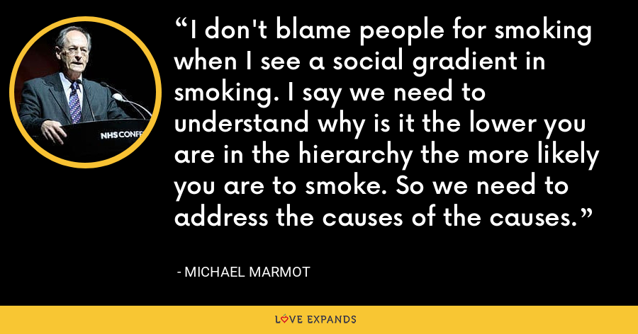 I don't blame people for smoking when I see a social gradient in smoking. I say we need to understand why is it the lower you are in the hierarchy the more likely you are to smoke. So we need to address the causes of the causes. - Michael Marmot