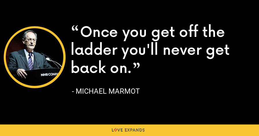 Once you get off the ladder you'll never get back on. - Michael Marmot