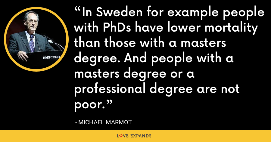 In Sweden for example people with PhDs have lower mortality than those with a masters degree. And people with a masters degree or a professional degree are not poor. - Michael Marmot