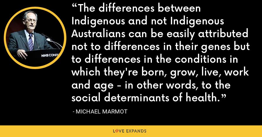 The differences between Indigenous and not Indigenous Australians can be easily attributed not to differences in their genes but to differences in the conditions in which they're born, grow, live, work and age - in other words, to the social determinants of health. - Michael Marmot