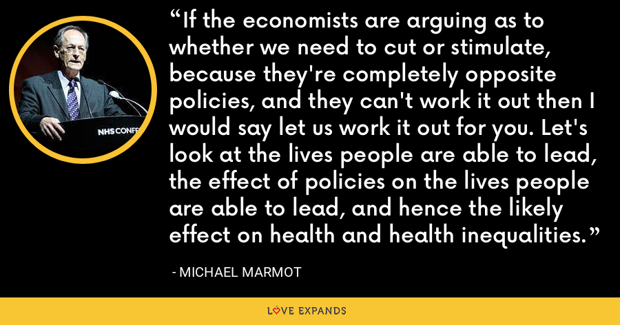 If the economists are arguing as to whether we need to cut or stimulate, because they're completely opposite policies, and they can't work it out then I would say let us work it out for you. Let's look at the lives people are able to lead, the effect of policies on the lives people are able to lead, and hence the likely effect on health and health inequalities. - Michael Marmot
