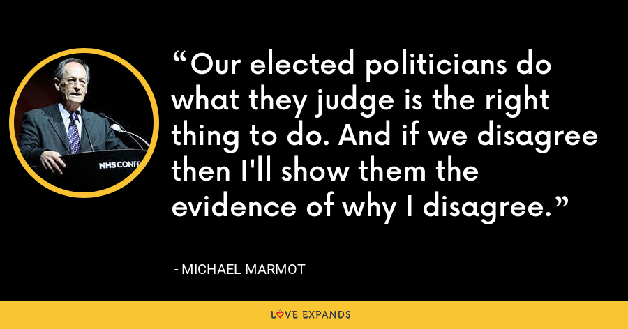 Our elected politicians do what they judge is the right thing to do. And if we disagree then I'll show them the evidence of why I disagree. - Michael Marmot