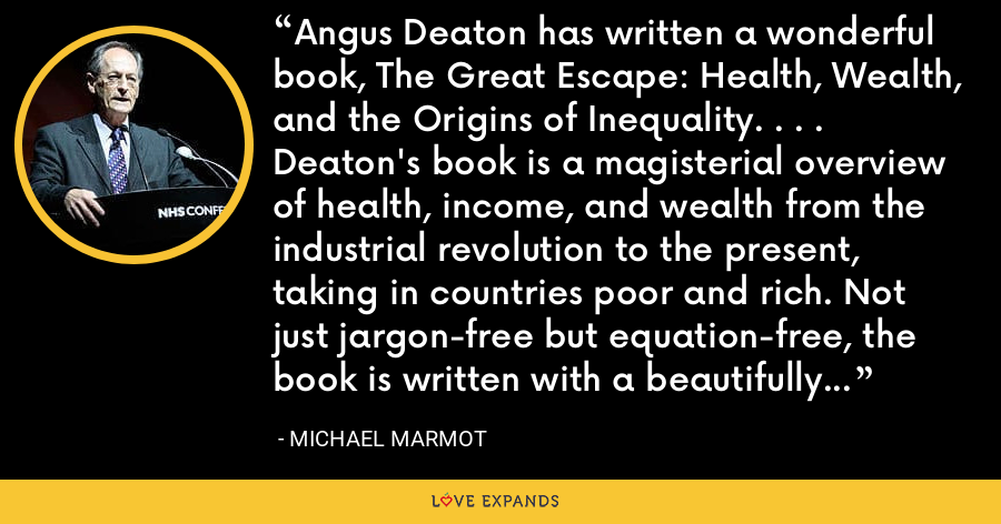 Angus Deaton has written a wonderful book, The Great Escape: Health, Wealth, and the Origins of Inequality. . . . Deaton's book is a magisterial overview of health, income, and wealth from the industrial revolution to the present, taking in countries poor and rich. Not just jargon-free but equation-free, the book is written with a beautifully lucid style. . . . [P]owerfully argued and convincing. - Michael Marmot