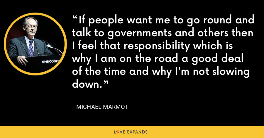 If people want me to go round and talk to governments and others then I feel that responsibility which is why I am on the road a good deal of the time and why I'm not slowing down. - Michael Marmot