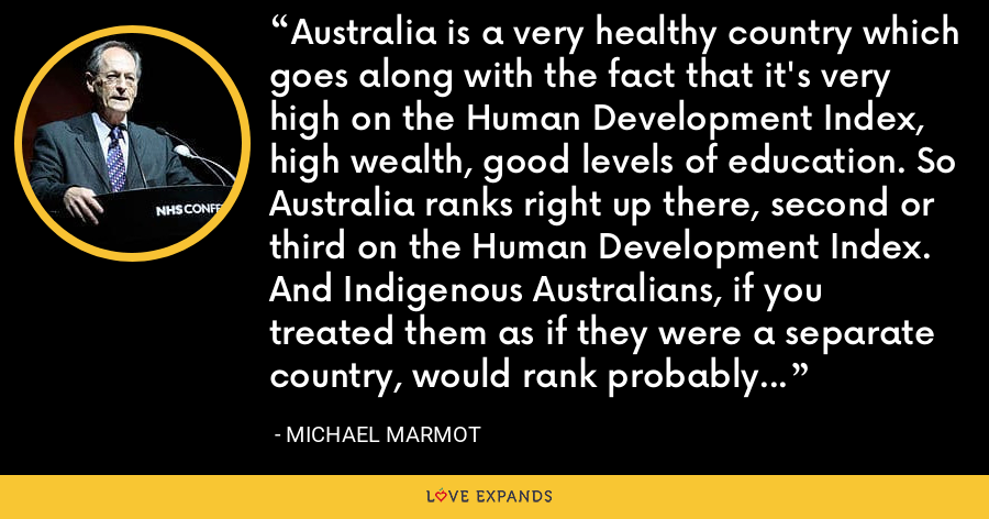 Australia is a very healthy country which goes along with the fact that it's very high on the Human Development Index, high wealth, good levels of education. So Australia ranks right up there, second or third on the Human Development Index. And Indigenous Australians, if you treated them as if they were a separate country, would rank probably about 100th or below 100. - Michael Marmot
