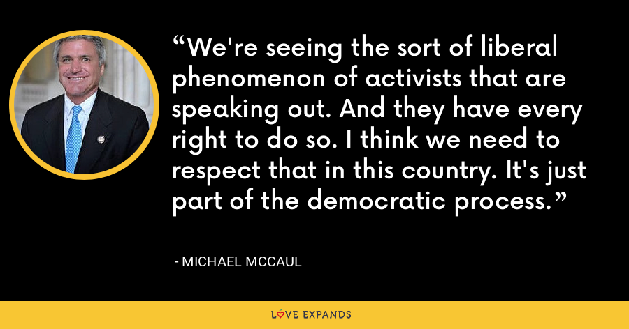 We're seeing the sort of liberal phenomenon of activists that are speaking out. And they have every right to do so. I think we need to respect that in this country. It's just part of the democratic process. - Michael McCaul