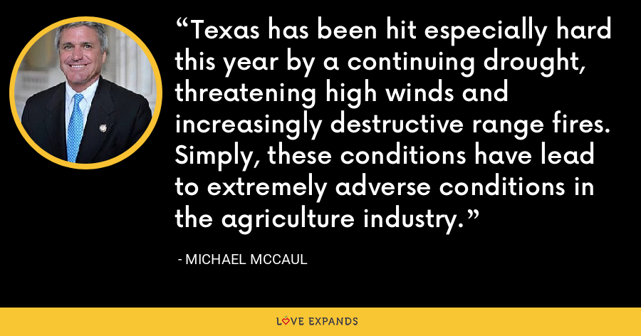 Texas has been hit especially hard this year by a continuing drought, threatening high winds and increasingly destructive range fires. Simply, these conditions have lead to extremely adverse conditions in the agriculture industry. - Michael McCaul