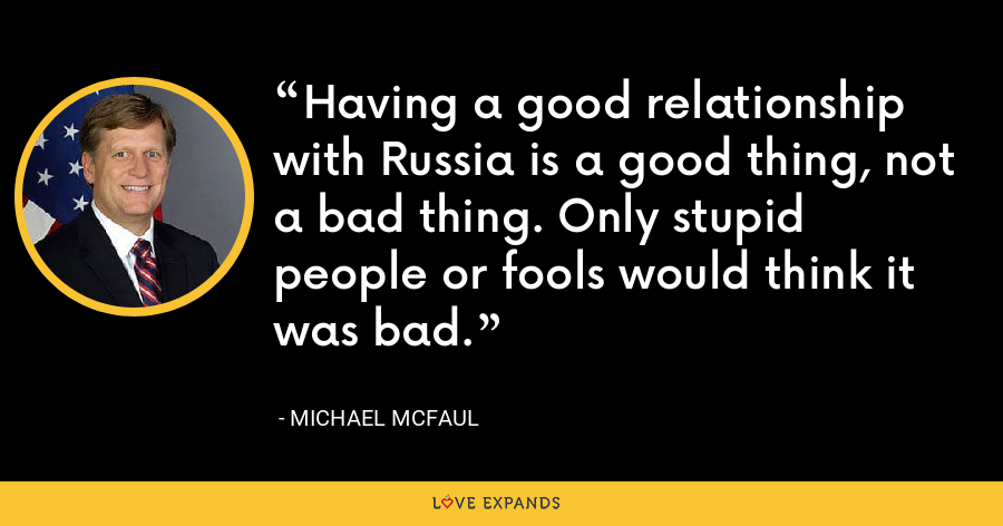 Having a good relationship with Russia is a good thing, not a bad thing. Only stupid people or fools would think it was bad. - Michael McFaul