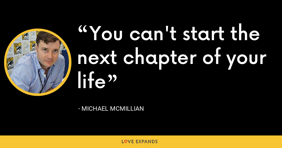 You can't start the next chapter of your life - Michael McMillian